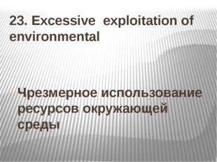 23. Excessive exploitation of environmental Чрезмерное использование ресурсов
