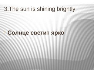 3.The sun is shining brightly Солнце светит ярко