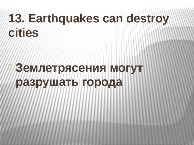 13. Earthquakes can destroy cities Землетрясения могут разрушать города