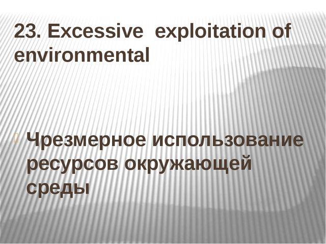 23. Excessive exploitation of environmental Чрезмерное использование ресурсов...