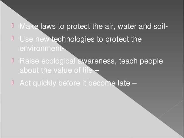 Make laws to protect the air, water and soil- Use new technologies to protect...