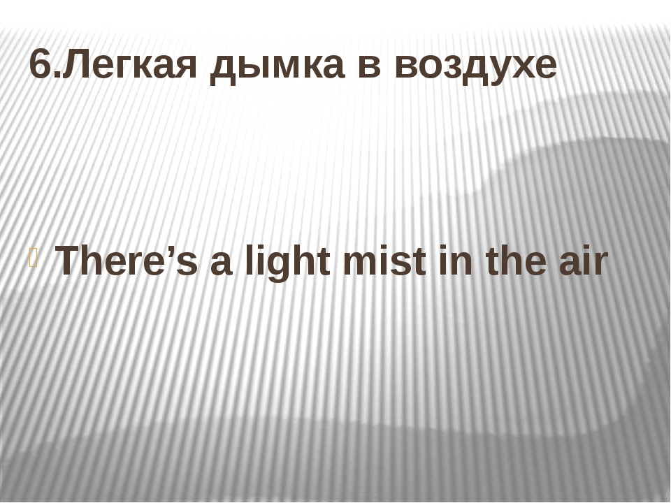 6.Легкая дымка в воздухе There's a light mist in the air