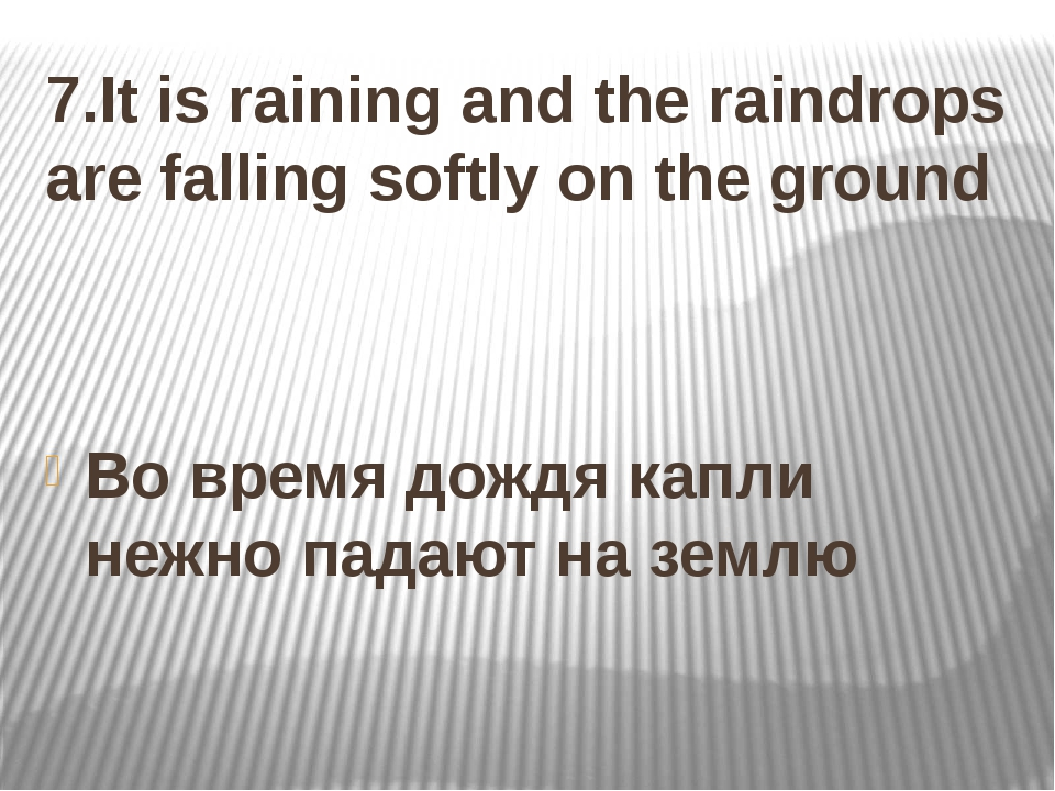 7.It is raining and the raindrops are falling softly on the ground Во время д...