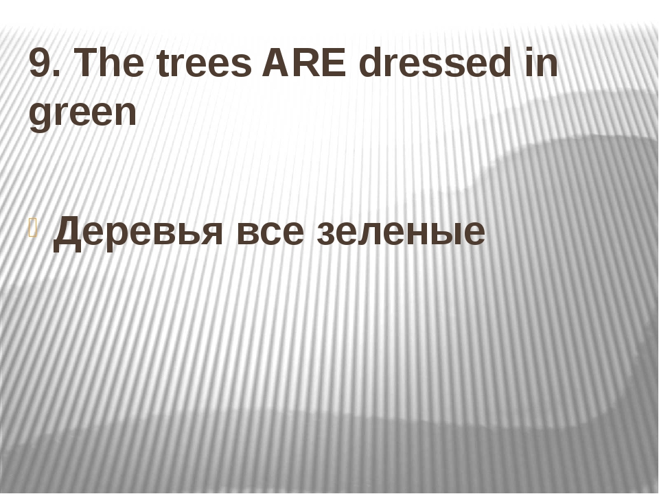 9. The trees ARE dressed in green Деревья все зеленые