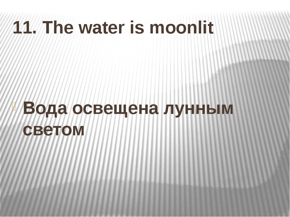 11. The water is moonlit Вода освещена лунным светом
