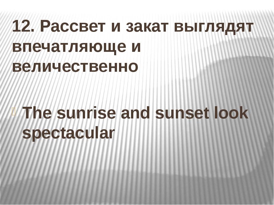 12. Рассвет и закат выглядят впечатляюще и величественно The sunrise and suns...