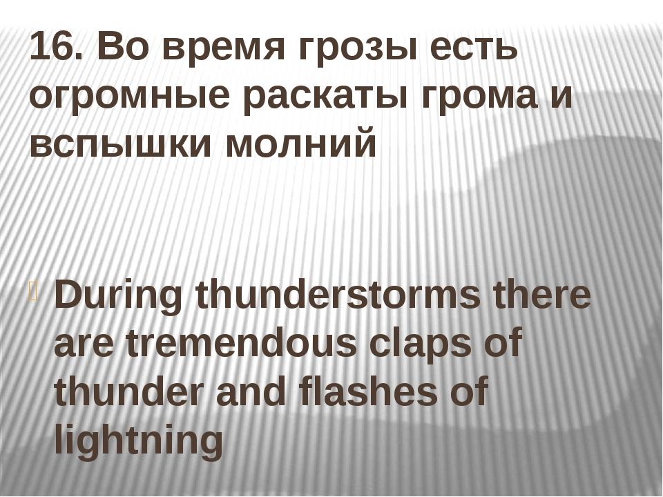 16. Во время грозы есть огромные раскаты грома и вспышки молний During thunde...
