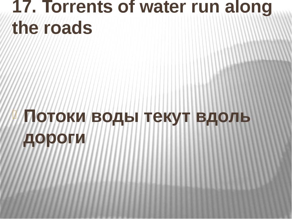 17. Torrents of water run along the roads Потоки воды текут вдоль дороги