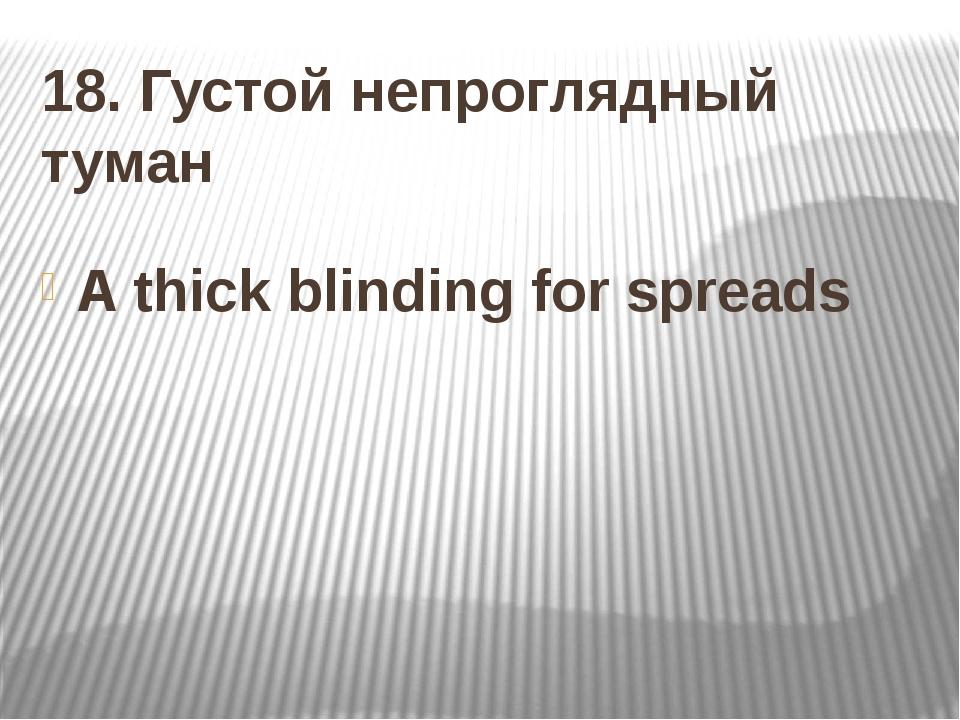 18. Густой непроглядный туман A thick blinding for spreads