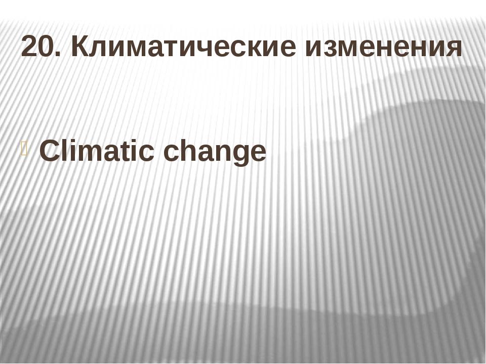 20. Климатические изменения Climatic change
