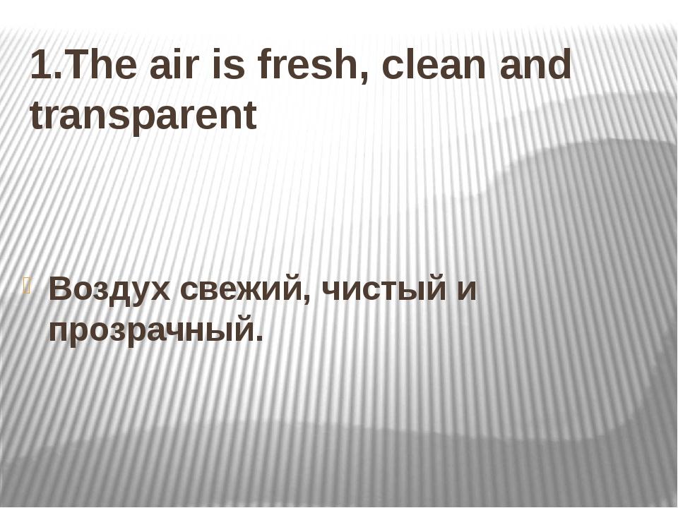 1.The air is fresh, clean and transparent Воздух свежий, чистый и прозрачный.