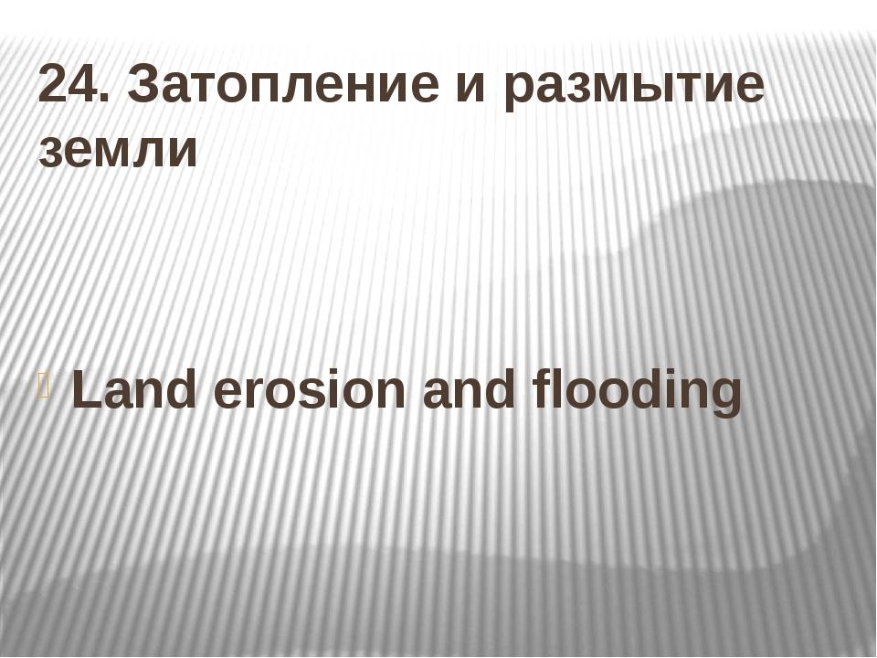 24. Затопление и размытие земли Land erosion and flooding