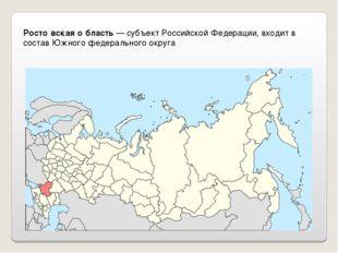 Росто́вская о́бласть— субъект Российской Федерации, входит в состав Южного ф