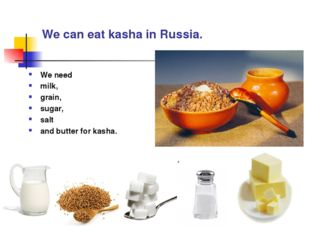 We can eat kasha in Russia. We need milk, grain, sugar, salt and butter for k
