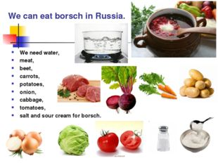 We can eat borsch in Russia. We need water, meat, beet, carrots, potatoes, on