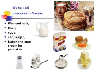 We can eat pancakes in Russia. We need milk, flour, eggs, salt, sugar, butter