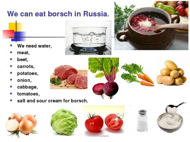 We can eat borsch in Russia. We need water, meat, beet, carrots, potatoes, on...