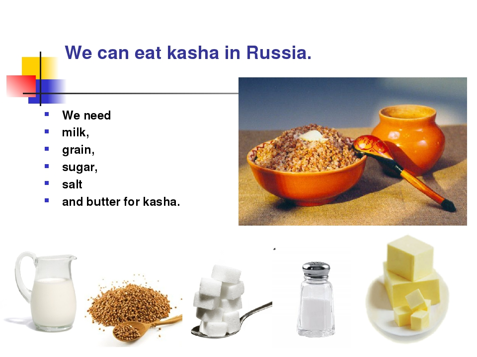 We can eat kasha in Russia. We need milk, grain, sugar, salt and butter for k...