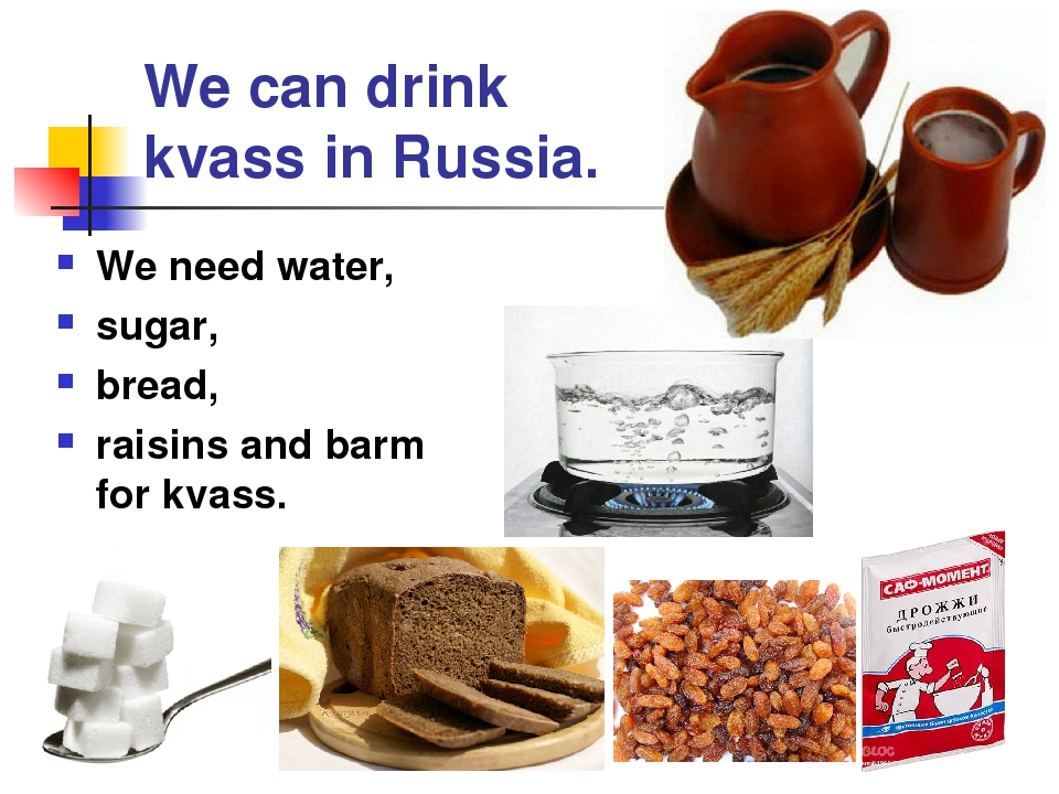 We can drink kvass in Russia. We need water, sugar, bread, raisins and barm f...