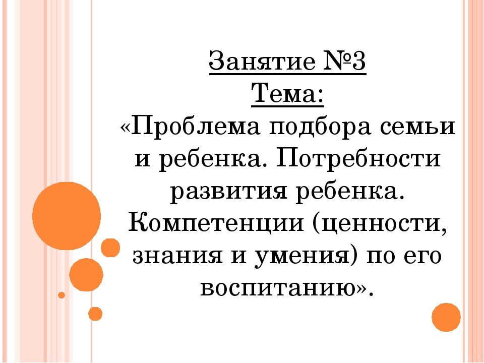 Занятие №3 Тема: «Проблема подбора семьи и ребенка. Потребности развития ребе...