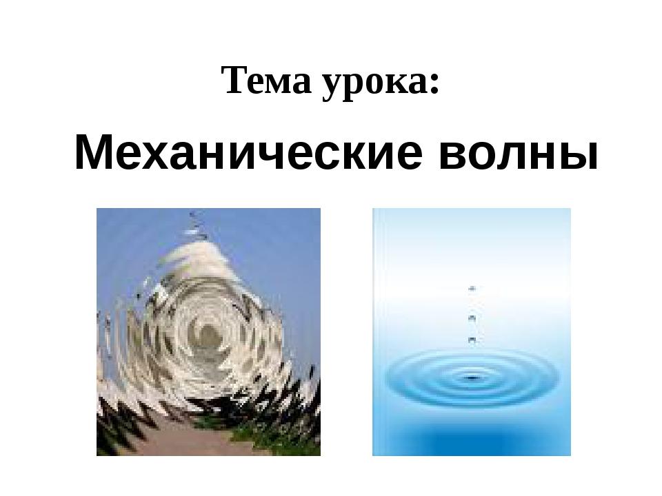 Тема урока: Механические волны