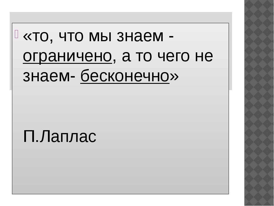 «то, что мы знаем - ограничено, а то чего не знаем- бесконечно» П.Лаплас