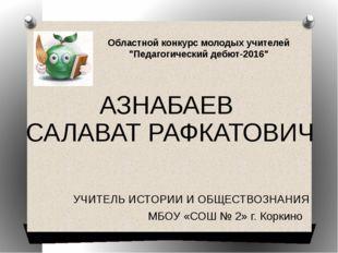 УЧИТЕЛЬ ИСТОРИИ И ОБЩЕСТВОЗНАНИЯ МБОУ «СОШ № 2» г. Коркино АЗНАБАЕВ САЛАВАТ Р