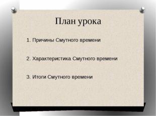 План урока 1. Причины Смутного времени 2. Характеристика Смутного времени 3.