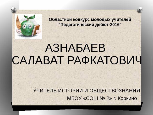 УЧИТЕЛЬ ИСТОРИИ И ОБЩЕСТВОЗНАНИЯ МБОУ «СОШ № 2» г. Коркино АЗНАБАЕВ САЛАВАТ Р...