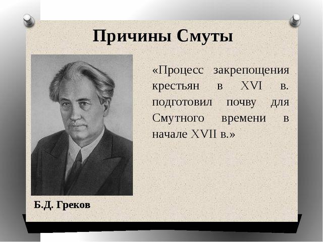 Причины Смуты Б.Д. Греков «Процесс закрепощения крестьян в XVI в. подготовил...