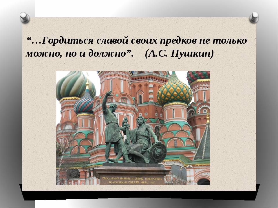 """""""…Гордиться славой своих предков не только можно, но и должно"""". (А.С. Пушкин)"""