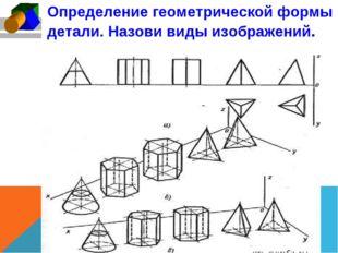 Определение геометрической формы детали. Назови виды изображений.