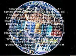 Вывод Глобализация – без сомнений, интересный и противоречивый процесс. Можно