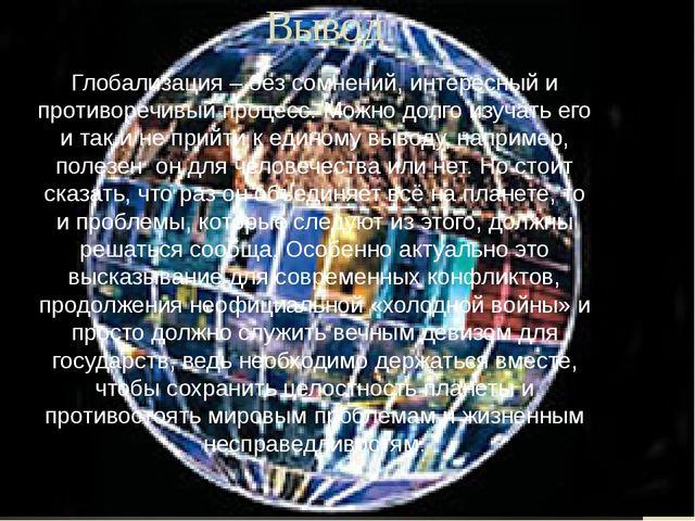 Вывод Глобализация – без сомнений, интересный и противоречивый процесс. Можно...