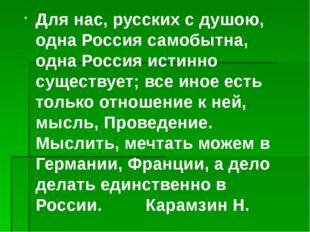 Для нас, русских с душою, одна Россия самобытна, одна Россия истинно существу