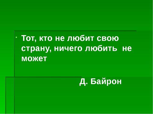 Тот, кто не любит свою страну, ничего любить не может Д. Байрон