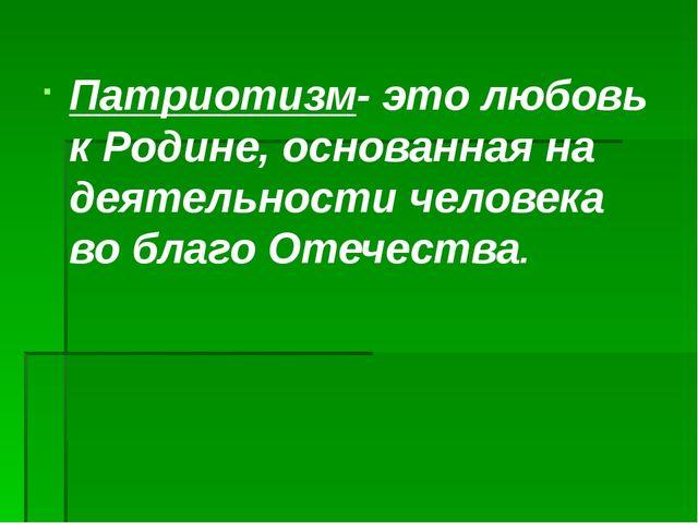 Патриотизм- это любовь к Родине, основанная на деятельности человека во благо...