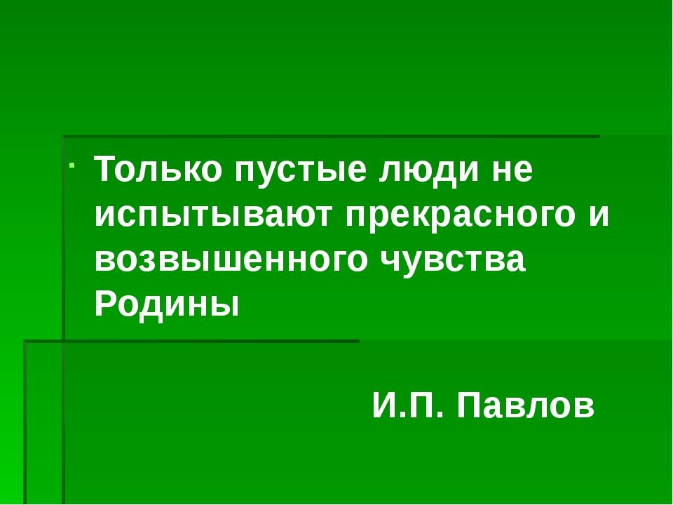Только пустые люди не испытывают прекрасного и возвышенного чувства Родины И....