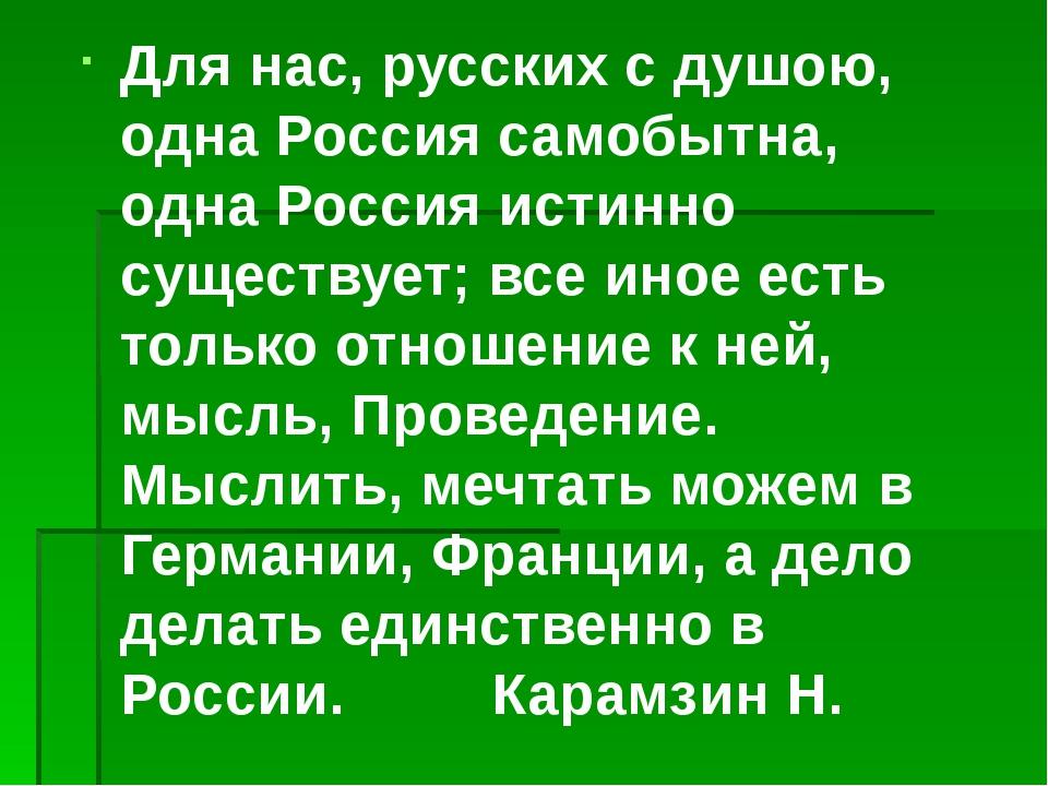 Для нас, русских с душою, одна Россия самобытна, одна Россия истинно существу...