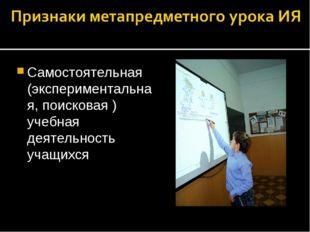 Самостоятельная (экспериментальная, поисковая ) учебная деятельность учащихся