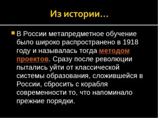 В России метапредметное обучение было широко распространено в 1918 году и наз