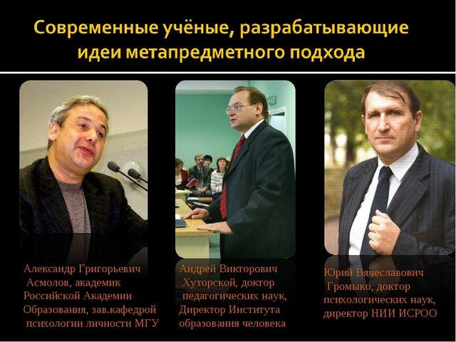 Александр Григорьевич Асмолов, академик Российской Академии Образования, зав....