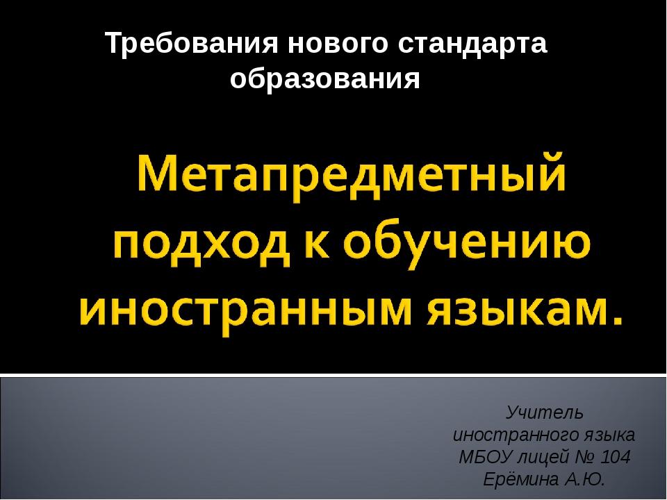 Требования нового стандарта образования Учитель иностранного языка МБОУ лицей...