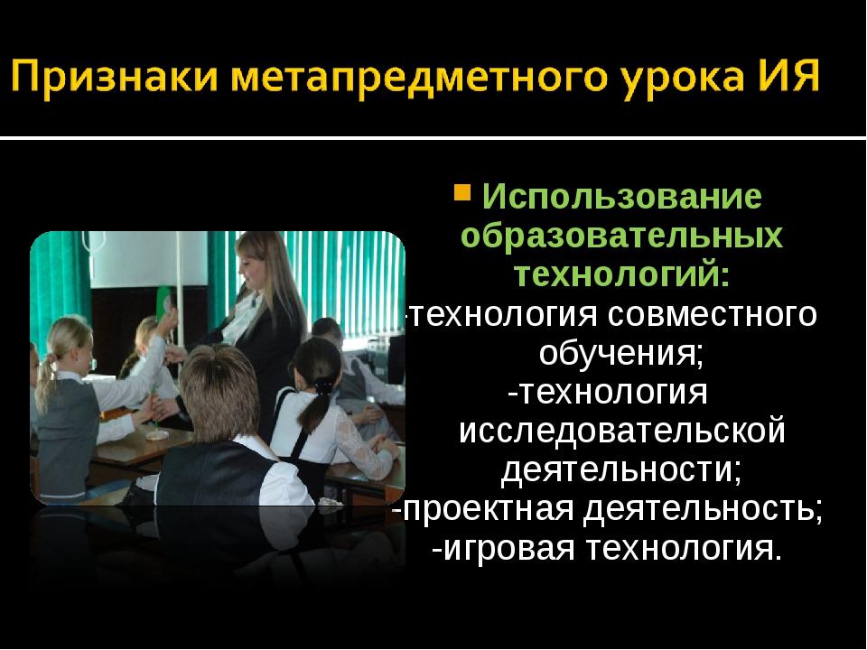 Использование образовательных технологий: -технология совместного обучения; -...