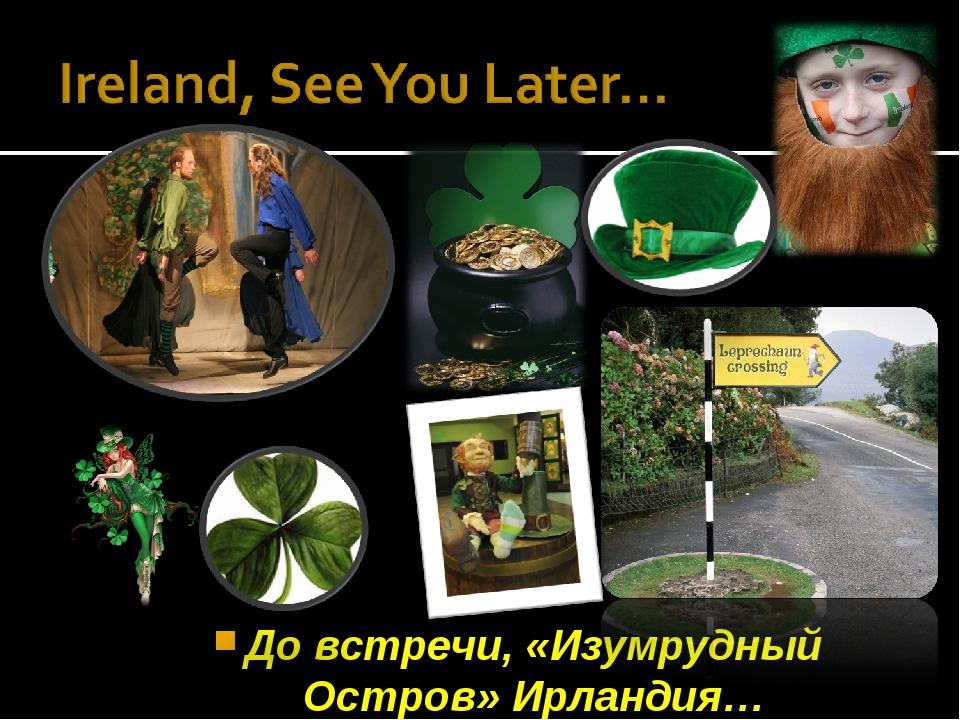 До встречи, «Изумрудный Остров» Ирландия…