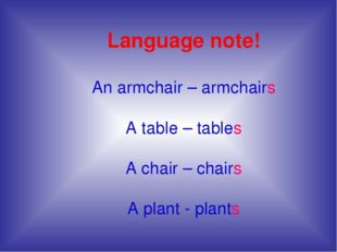Language note! An armchair – armchairs A table – tables A chair – chairs A pl