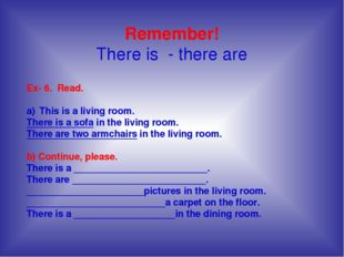 Remember! There is - there are Ex- 6. Read. This is a living room. There is a