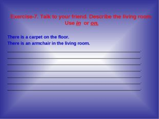 Exercise-7. Talk to your friend. Describe the living room. Use in or on. Ther