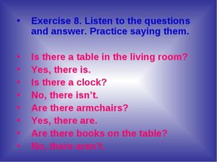 Exercise 8. Listen to the questions and answer. Practice saying them. Is ther