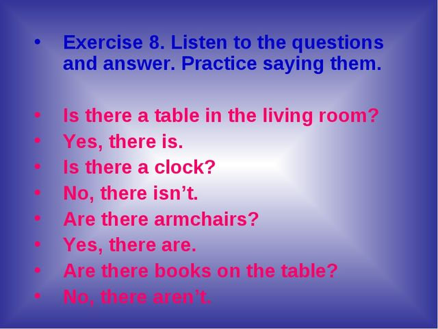 Exercise 8. Listen to the questions and answer. Practice saying them. Is ther...